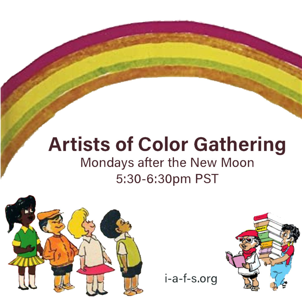 Artists of Color Gathering: Mondays after the New Moon, 5:30-6:30 PST, i-a-f-s.org